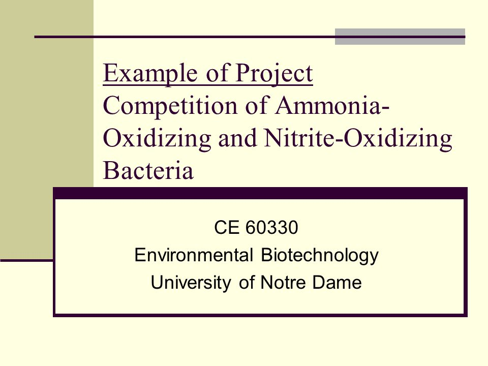 Example of Project Competition of Ammonia- Oxidizing and Nitrite-Oxidizing Bacteria CE 60330 Environmental Biotechnology University of Notre Dame
