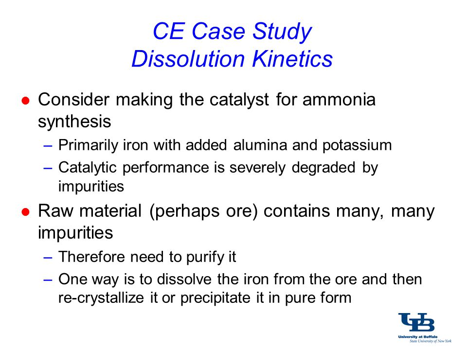 CE Case Study Time is $$$; Energy is $$$; Everything is $$$ l Need to know how fast the ore will dissolve –Determines how big the equipment is and/or how long the dissolution process runs –Expect the rate of dissolution (how fast it dissolves) may change if other factors change »agitation (stirring) »temperature l Perform an experiment to obtain the rate data needed –Use the experimental data to develop a model (i.e.