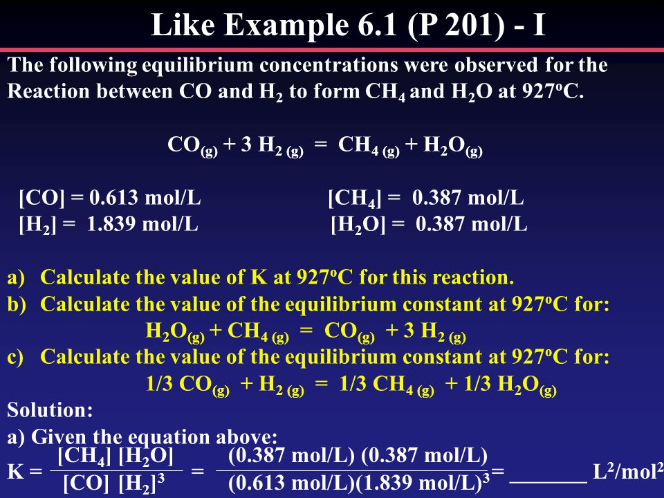 Like Example 6.1 (P 201) - I The following equilibrium concentrations were observed for the Reaction between CO and H 2 to form CH 4 and H 2 O at 927 o C.