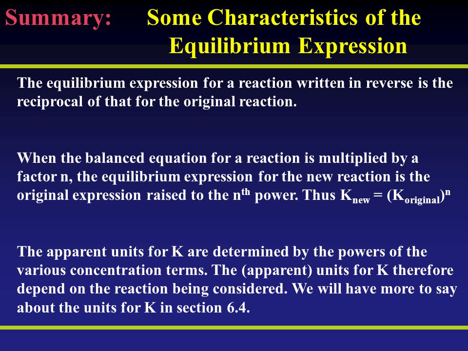 Summary: Some Characteristics of the Equilibrium Expression The equilibrium expression for a reaction written in reverse is the reciprocal of that for the original reaction.