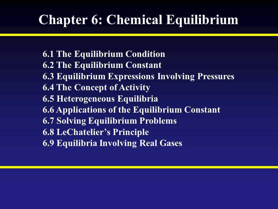 Chapter 6: Chemical Equilibrium 6.1 The Equilibrium Condition 6.2 The Equilibrium Constant 6.3 Equilibrium Expressions Involving Pressures 6.4 The Concept of Activity 6.5 Heterogeneous Equilibria 6.6 Applications of the Equilibrium Constant 6.7 Solving Equilibrium Problems 6.8 LeChatelier's Principle 6.9 Equilibria Involving Real Gases
