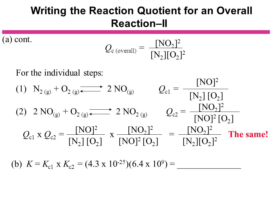 Writing the Reaction Quotient for an Overall Reaction–II Q c (overall) = [NO 2 ] 2 [N 2 ][O 2 ] 2 For the individual steps: (1) N 2 (g) + O 2 (g) 2 NO (g) Q c1 = (2) 2 NO (g) + O 2 (g) 2 NO 2 (g) Q c2 = [NO] 2 [N 2 ] [O 2 ] [NO] 2 [O 2 ] [NO 2 ] 2 Q c1 x Q c2 = x = [NO] 2 [N 2 ] [O 2 ] [NO 2 ] 2 [NO] 2 [O 2 ] [NO 2 ] 2 [N 2 ][O 2 ] 2 (a) cont.