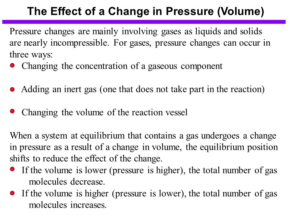 The Effect of a Change in Pressure (Volume) Pressure changes are mainly involving gases as liquids and solids are nearly incompressible.