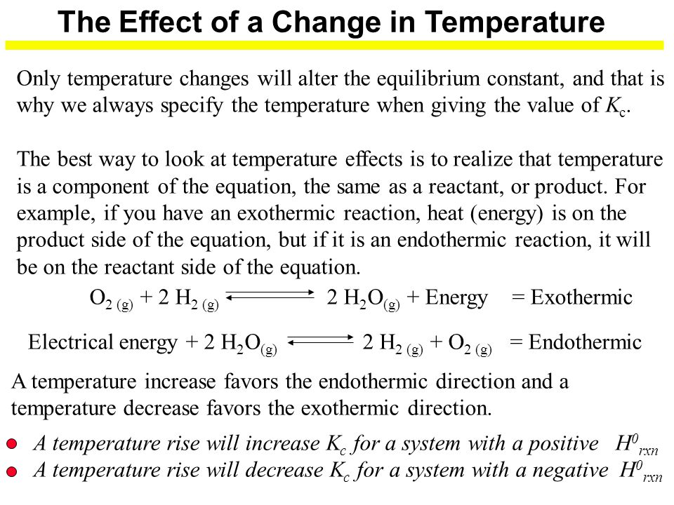 The Effect of a Change in Temperature Only temperature changes will alter the equilibrium constant, and that is why we always specify the temperature when giving the value of K c.