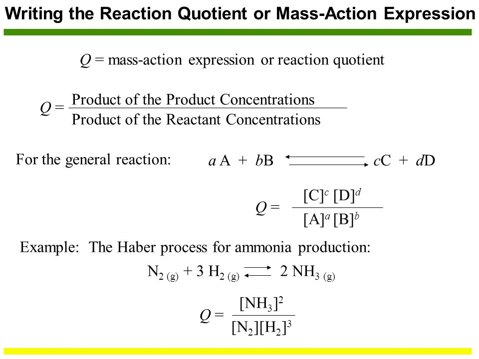 Writing the Reaction Quotient or Mass-Action Expression Q = mass-action expression or reaction quotient Q = Product of the Reactant Concentrations Product of the Product Concentrations For the general reaction: a A + bB cC + dD Q = [C] c [D] d [A] a [B] b Example: The Haber process for ammonia production: N 2 (g) + 3 H 2 (g) 2 NH 3 (g) Q = [NH 3 ] 2 [N 2 ][H 2 ] 3
