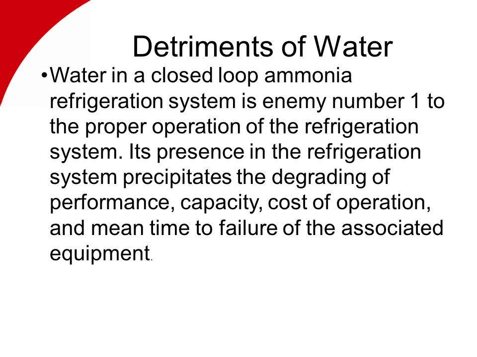 Detriments of Water Water in a closed loop ammonia refrigeration system is enemy number 1 to the proper operation of the refrigeration system.
