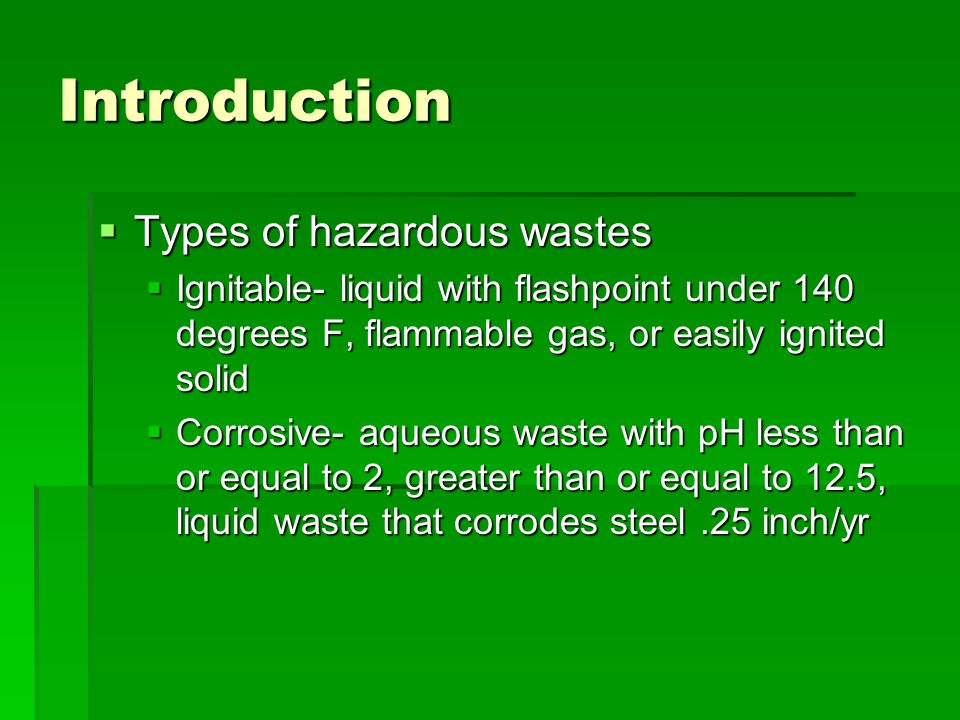 Introduction  Types of hazardous wastes  Ignitable- liquid with flashpoint under 140 degrees F, flammable gas, or easily ignited solid  Corrosive-