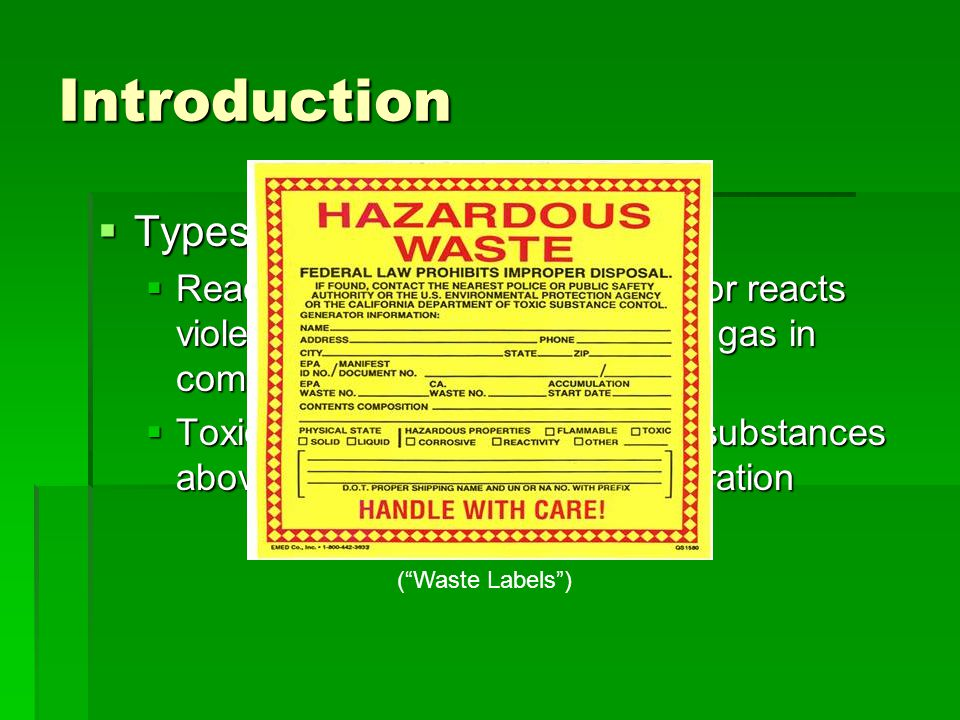 Introduction  Types (Cont.)  Reactive- solid that is unstable, or reacts violently with water, makes toxic gas in combination with other materials 