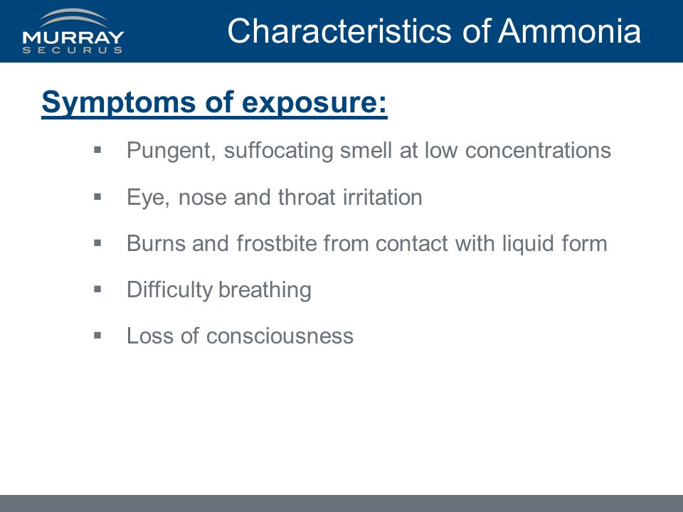 Characteristics of Ammonia Symptoms of exposure:  Pungent, suffocating smell at low concentrations  Eye, nose and throat irritation  Burns and frostbite from contact with liquid form  Difficulty breathing  Loss of consciousness