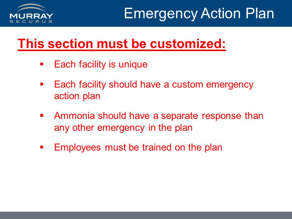 Emergency Action Plan This section must be customized:  Each facility is unique  Each facility should have a custom emergency action plan  Ammonia should have a separate response than any other emergency in the plan  Employees must be trained on the plan