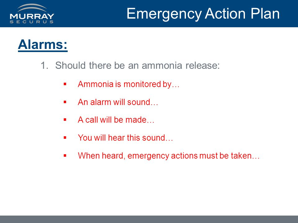 Emergency Action Plan Alarms: 1.Should there be an ammonia release:  Ammonia is monitored by…  An alarm will sound…  A call will be made…  You will hear this sound…  When heard, emergency actions must be taken…