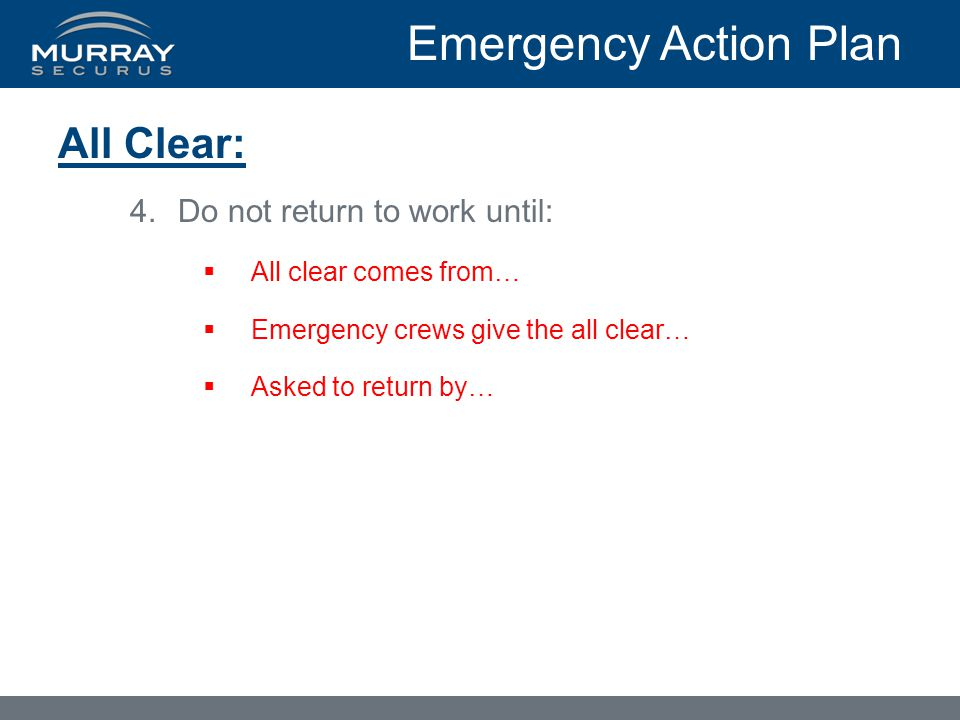 Emergency Action Plan All Clear: 4.Do not return to work until:  All clear comes from…  Emergency crews give the all clear…  Asked to return by…