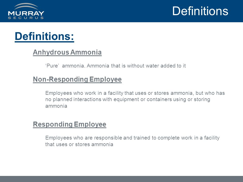 Definitions Definitions: Anhydrous Ammonia 'Pure' ammonia. Ammonia that is without water added to it Non-Responding Employee Employees who work in a f