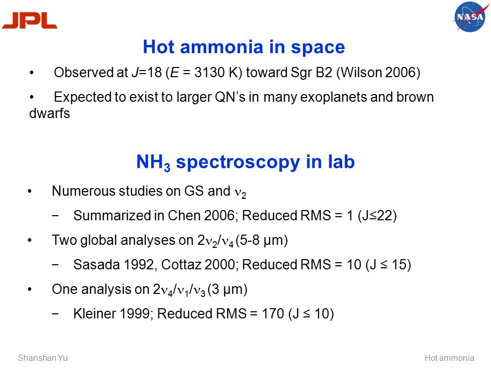 Hot ammonia in space Shanshan YuHot ammonia Observed at J=18 (E = 3130 K) toward Sgr B2 (Wilson 2006) Expected to exist to larger QN's in many exoplanets and brown dwarfs Numerous studies on GS and 2 −Summarized in Chen 2006; Reduced RMS = 1 (J≤22) Two global analyses on 2 2 / 4 (5-8 µm) −Sasada 1992, Cottaz 2000; Reduced RMS = 10 (J ≤ 15) One analysis on 2 4 / 1 / 3 (3 µm) −Kleiner 1999; Reduced RMS = 170 (J ≤ 10) NH 3 spectroscopy in lab