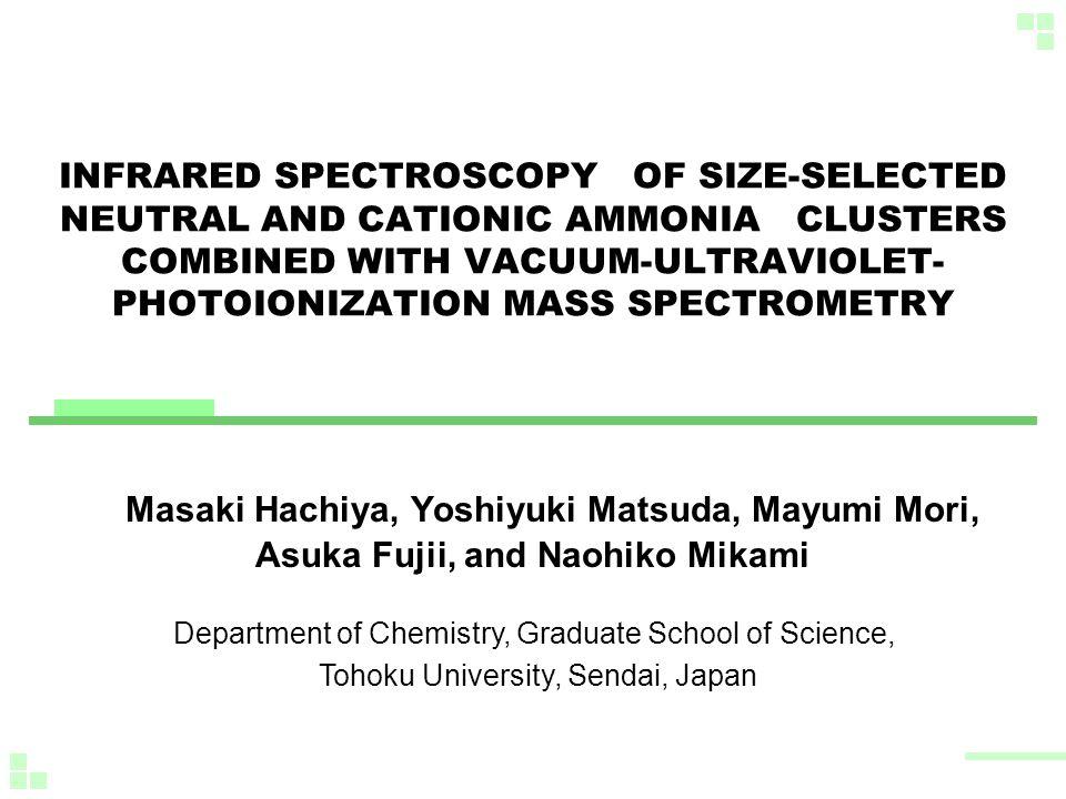 INFRARED SPECTROSCOPY OF SIZE-SELECTED NEUTRAL AND CATIONIC AMMONIA CLUSTERS COMBINED WITH VACUUM-ULTRAVIOLET- PHOTOIONIZATION MASS SPECTROMETRY Masaki Hachiya, Yoshiyuki Matsuda, Mayumi Mori, Asuka Fujii, and Naohiko Mikami Department of Chemistry, Graduate School of Science, Tohoku University, Sendai, Japan