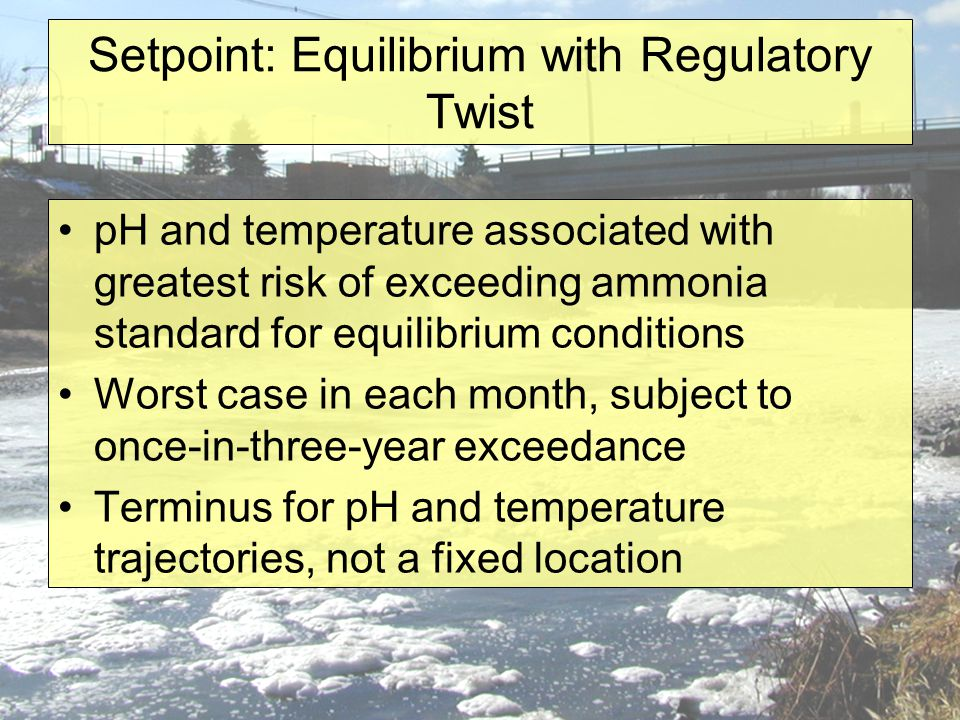 Setpoint: Equilibrium with Regulatory Twist pH and temperature associated with greatest risk of exceeding ammonia standard for equilibrium conditions Worst case in each month, subject to once-in-three-year exceedance Terminus for pH and temperature trajectories, not a fixed location