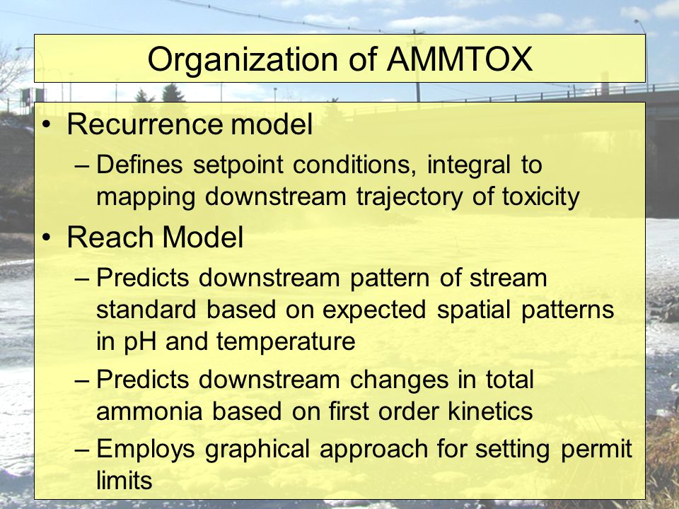 Organization of AMMTOX Recurrence model –Defines setpoint conditions, integral to mapping downstream trajectory of toxicity Reach Model –Predicts downstream pattern of stream standard based on expected spatial patterns in pH and temperature –Predicts downstream changes in total ammonia based on first order kinetics –Employs graphical approach for setting permit limits