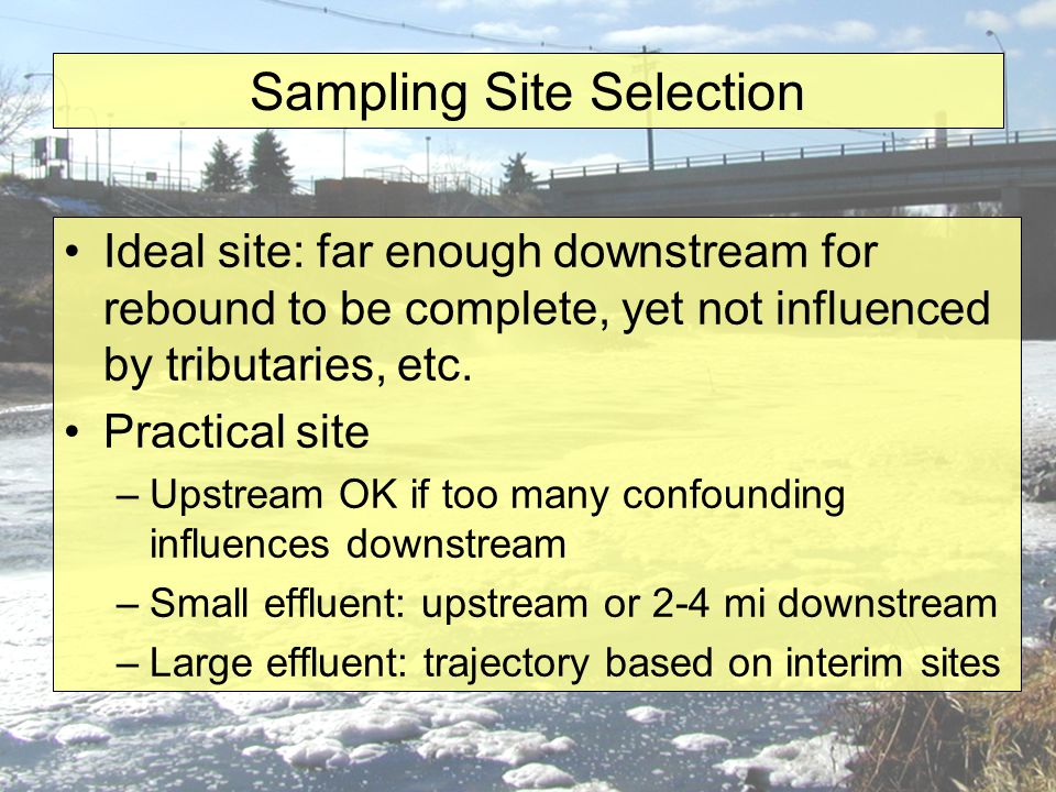 Sampling Site Selection Ideal site: far enough downstream for rebound to be complete, yet not influenced by tributaries, etc.