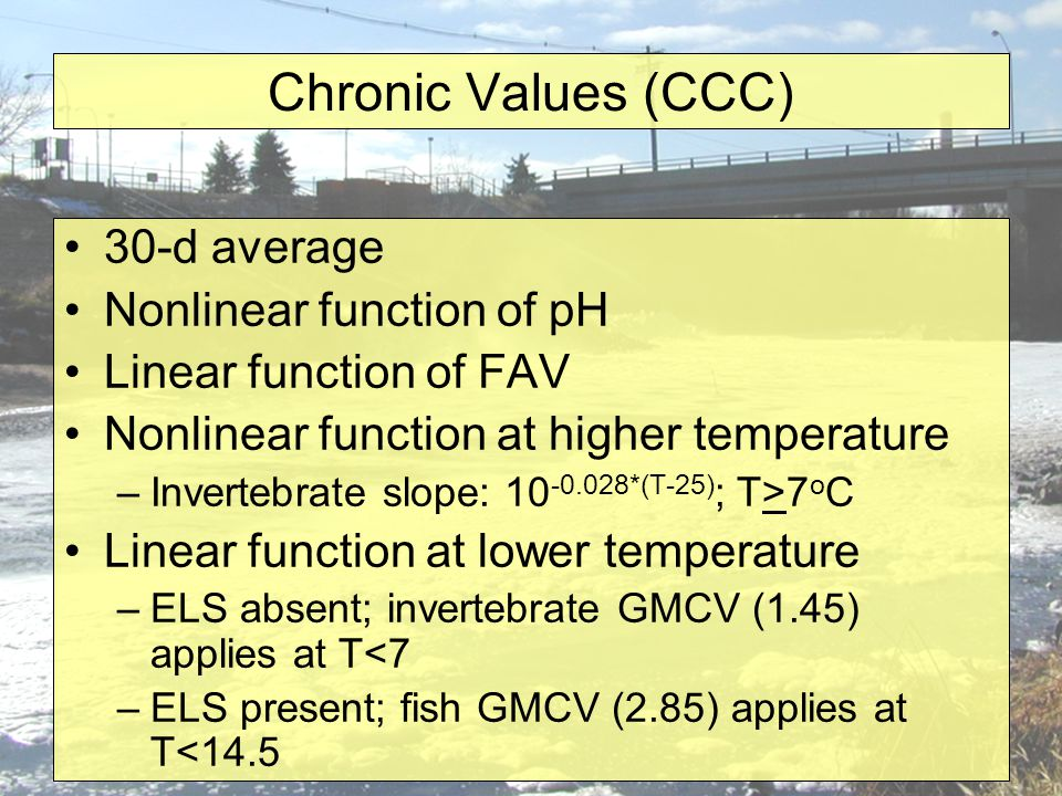 Chronic Values (CCC) 30-d average Nonlinear function of pH Linear function of FAV Nonlinear function at higher temperature –Invertebrate slope: 10 -0.028*(T-25) ; T>7 o C Linear function at lower temperature –ELS absent; invertebrate GMCV (1.45) applies at T<7 –ELS present; fish GMCV (2.85) applies at T<14.5