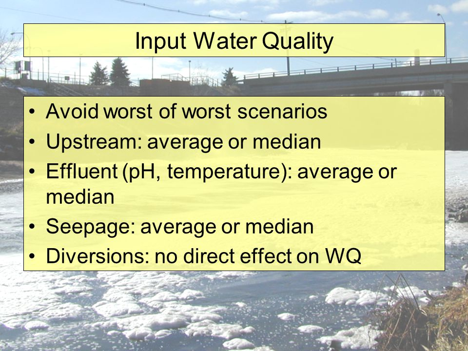Input Water Quality Avoid worst of worst scenarios Upstream: average or median Effluent (pH, temperature): average or median Seepage: average or median Diversions: no direct effect on WQ