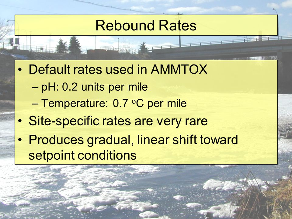 Rebound Rates Default rates used in AMMTOX –pH: 0.2 units per mile –Temperature: 0.7 o C per mile Site-specific rates are very rare Produces gradual, linear shift toward setpoint conditions