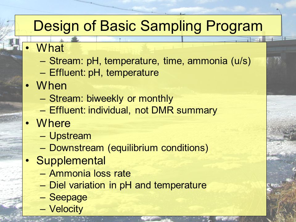 Design of Basic Sampling Program What –Stream: pH, temperature, time, ammonia (u/s) –Effluent: pH, temperature When –Stream: biweekly or monthly –Effluent: individual, not DMR summary Where –Upstream –Downstream (equilibrium conditions) Supplemental –Ammonia loss rate –Diel variation in pH and temperature –Seepage –Velocity