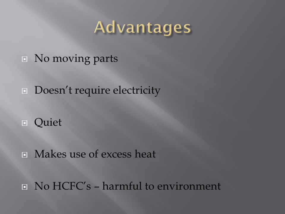  No moving parts  Doesn't require electricity  Quiet  Makes use of excess heat  No HCFC's – harmful to environment