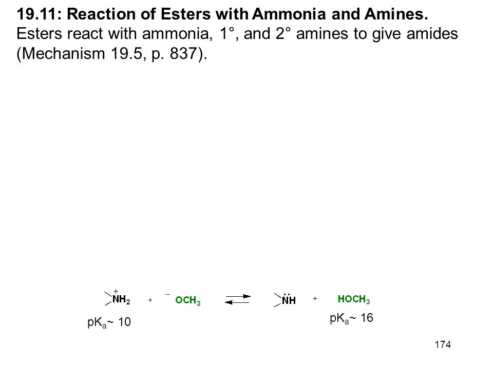 174 19.11: Reaction of Esters with Ammonia and Amines. Esters react with ammonia, 1°, and 2° amines to give amides (Mechanism 19.5, p. 837). pK a ~ 10