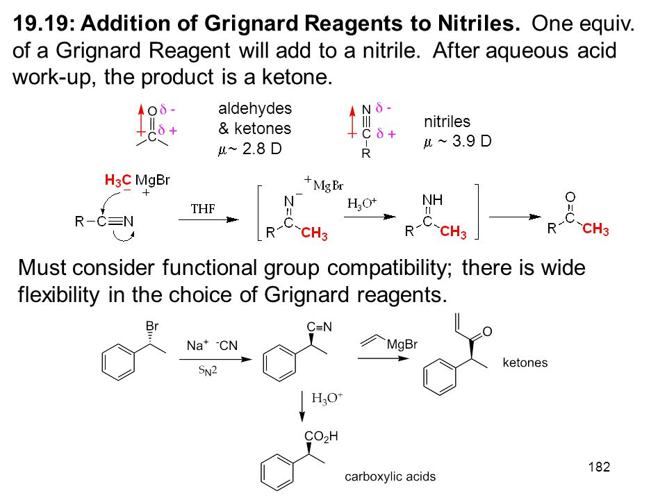 182 19.19: Addition of Grignard Reagents to Nitriles. One equiv. of a Grignard Reagent will add to a nitrile. After aqueous acid work-up, the product