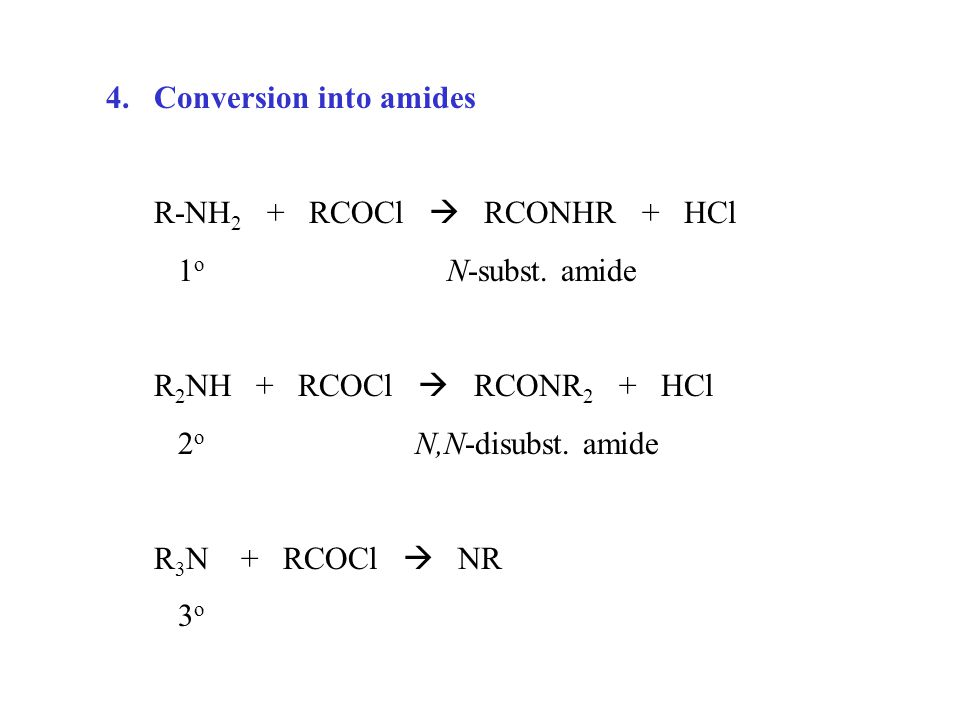 4.Conversion into amides R-NH 2 + RCOCl  RCONHR + HCl 1 o N-subst. amide R 2 NH + RCOCl  RCONR 2 + HCl 2 o N,N-disubst. amide R 3 N + RCOCl  NR 3 o