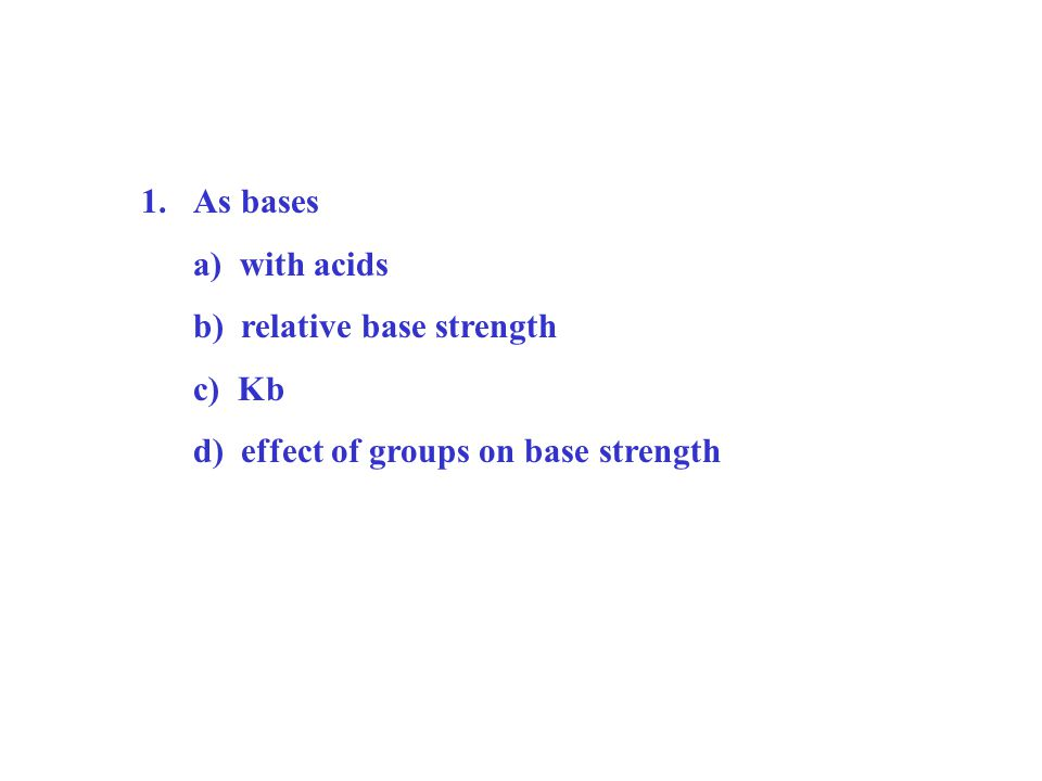1.As bases a) with acids b) relative base strength c) Kb d) effect of groups on base strength