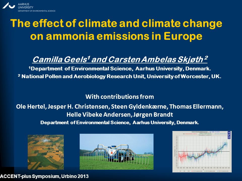 ACCENT-plus Symposium, Urbino 2013 The effect of climate and climate change on ammonia emissions in Europe Camilla Geels 1 and Carsten Ambelas Skjøth 2 1 Department of Environmental Science, Aarhus University, Denmark.