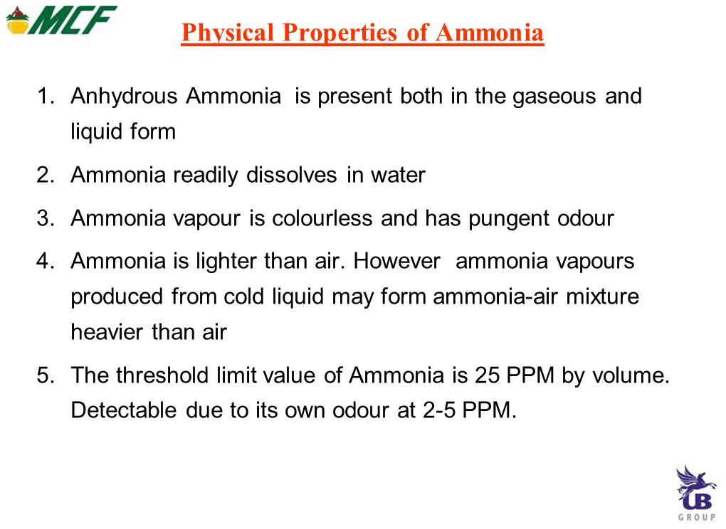 Physical Properties of Ammonia 1.Anhydrous Ammonia is present both in the gaseous and liquid form 2.Ammonia readily dissolves in water 3.Ammonia vapour is colourless and has pungent odour 4.Ammonia is lighter than air.