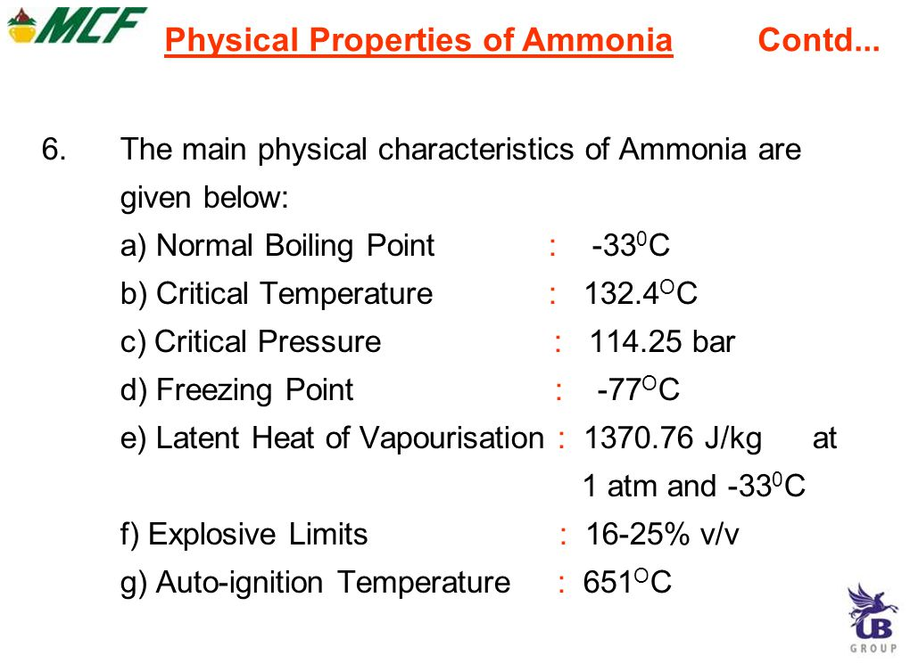 6.The main physical characteristics of Ammonia are given below: a) Normal Boiling Point : -33 0 C b) Critical Temperature : 132.4 O C c) Critical Pressure : 114.25 bar d) Freezing Point : -77 O C e) Latent Heat of Vapourisation : 1370.76 J/kg at 1 atm and -33 0 C f) Explosive Limits : 16-25% v/v g) Auto-ignition Temperature : 651 O C Physical Properties of Ammonia Contd...