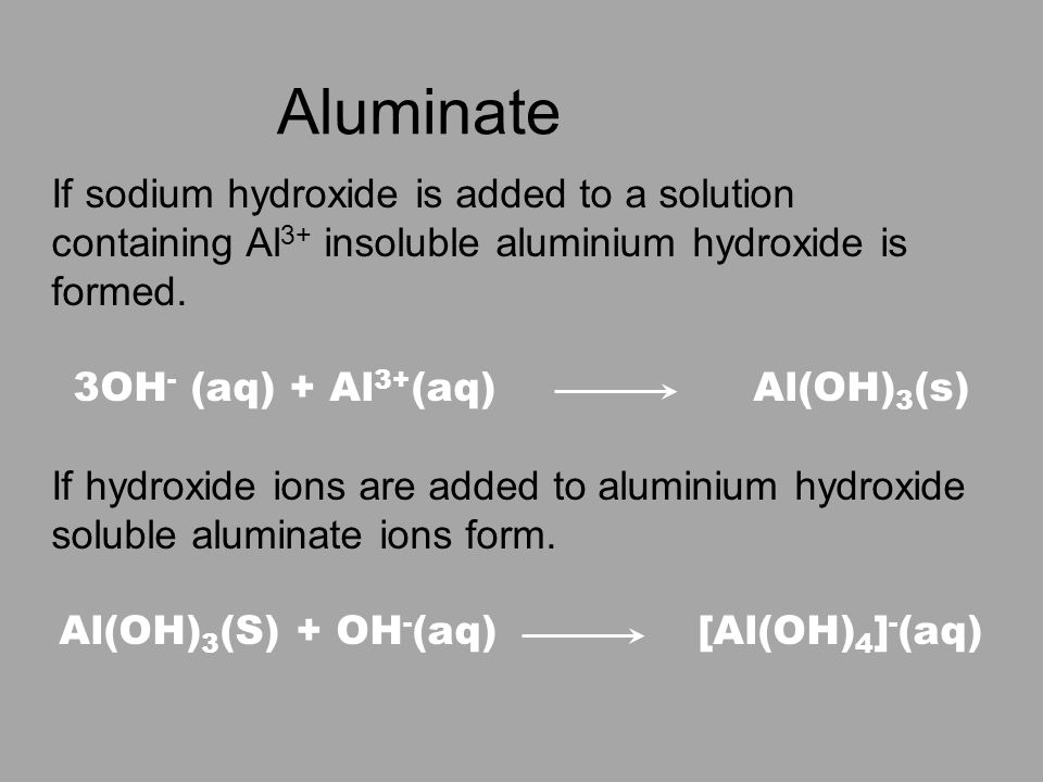 Aluminate If sodium hydroxide is added to a solution containing Al 3+ insoluble aluminium hydroxide is formed.