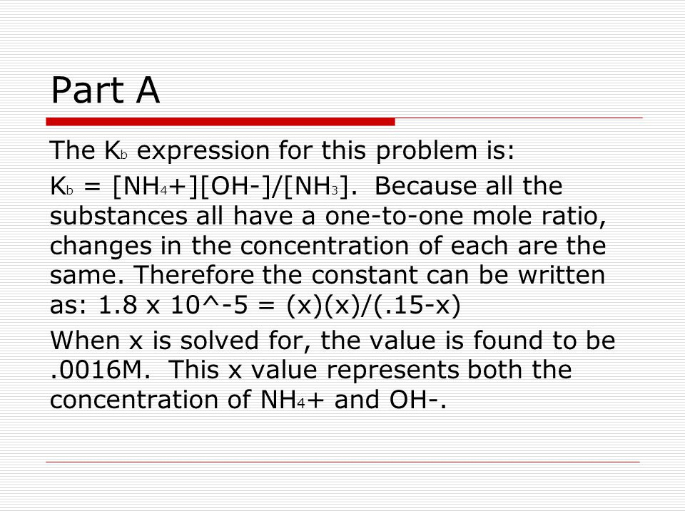 Part A The K b expression for this problem is: K b = [NH 4 +][OH-]/[NH 3 ].