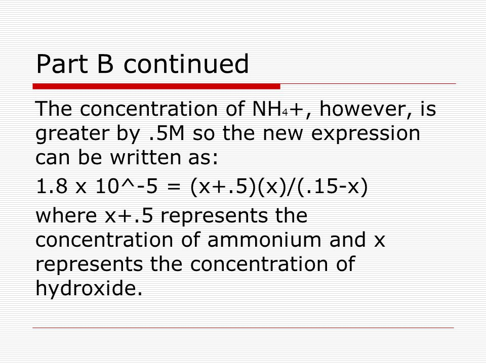 Part B continued The concentration of NH 4 +, however, is greater by.5M so the new expression can be written as: 1.8 x 10^-5 = (x+.5)(x)/(.15-x) where x+.5 represents the concentration of ammonium and x represents the concentration of hydroxide.