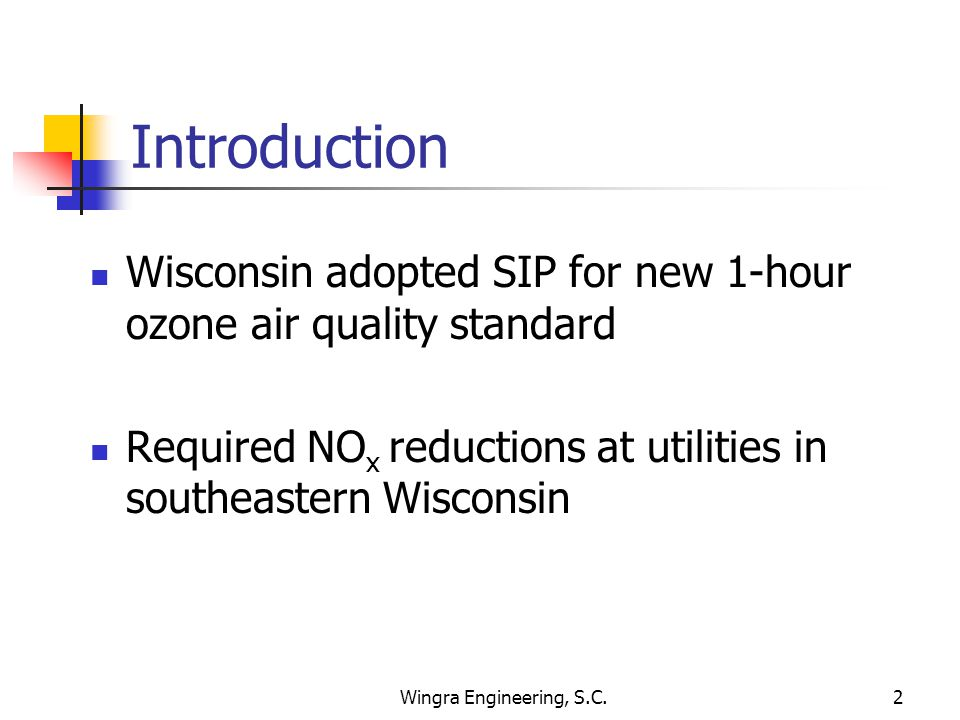 Wingra Engineering, S.C.2 Introduction Wisconsin adopted SIP for new 1-hour ozone air quality standard Required NO x reductions at utilities in southeastern Wisconsin