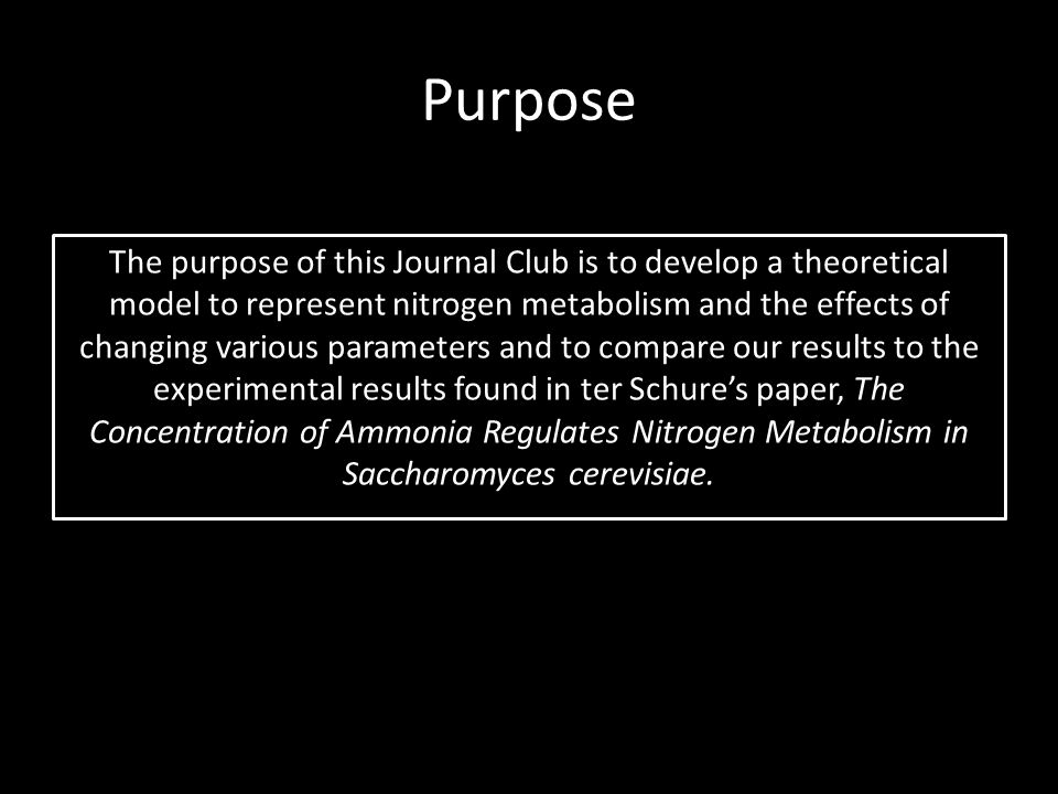 Purpose The purpose of this Journal Club is to develop a theoretical model to represent nitrogen metabolism and the effects of changing various parameters and to compare our results to the experimental results found in ter Schure's paper, The Concentration of Ammonia Regulates Nitrogen Metabolism in Saccharomyces cerevisiae.