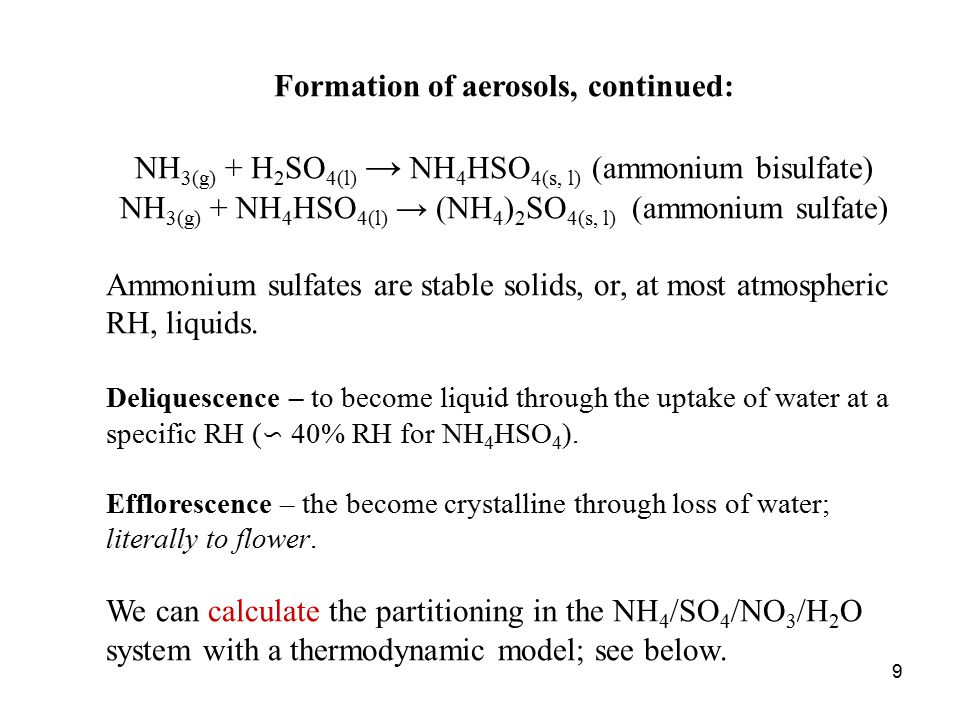 9 Formation of aerosols, continued: NH 3(g) + H 2 SO 4(l) → NH 4 HSO 4(s, l) (ammonium bisulfate) NH 3(g) + NH 4 HSO 4(l) → (NH 4 ) 2 SO 4(s, l) (ammonium sulfate) Ammonium sulfates are stable solids, or, at most atmospheric RH, liquids.