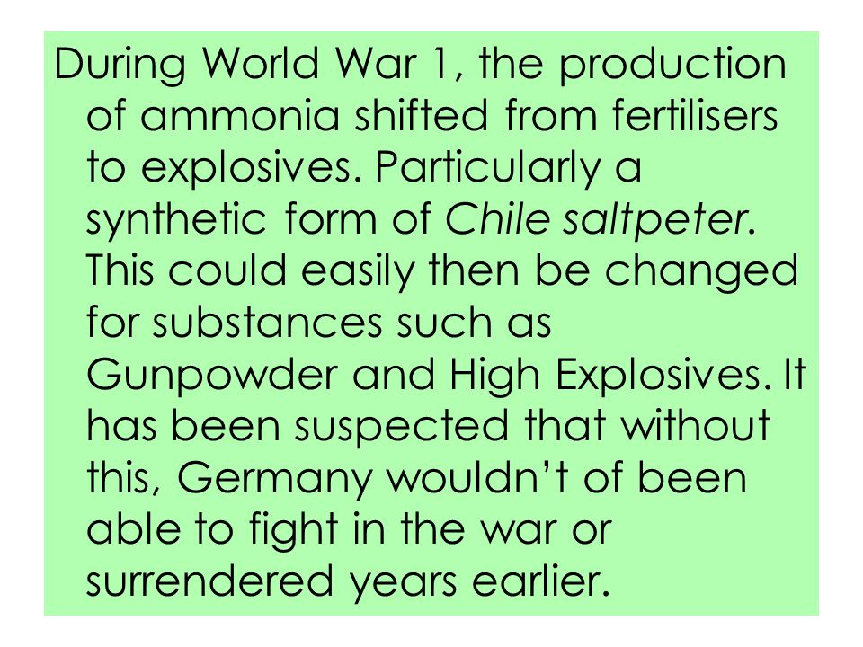 During World War 1, the production of ammonia shifted from fertilisers to explosives. Particularly a synthetic form of Chile saltpeter. This could eas