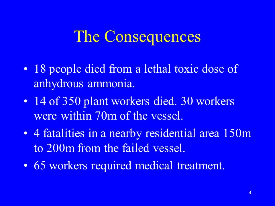 4 The Consequences 18 people died from a lethal toxic dose of anhydrous ammonia.