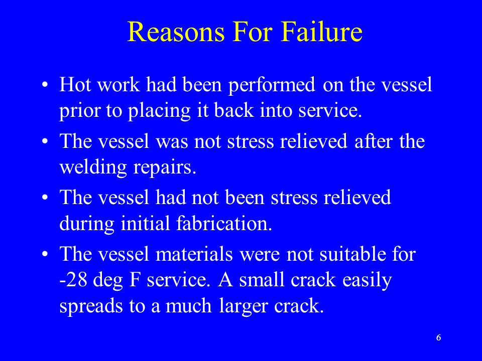 6 Reasons For Failure Hot work had been performed on the vessel prior to placing it back into service.