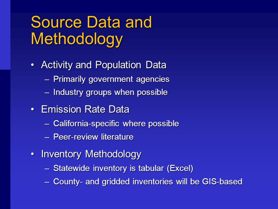Source Data and Methodology Activity and Population DataActivity and Population Data –Primarily government agencies –Industry groups when possible Emission Rate DataEmission Rate Data –California-specific where possible –Peer-review literature Inventory MethodologyInventory Methodology –Statewide inventory is tabular (Excel) –County- and gridded inventories will be GIS-based