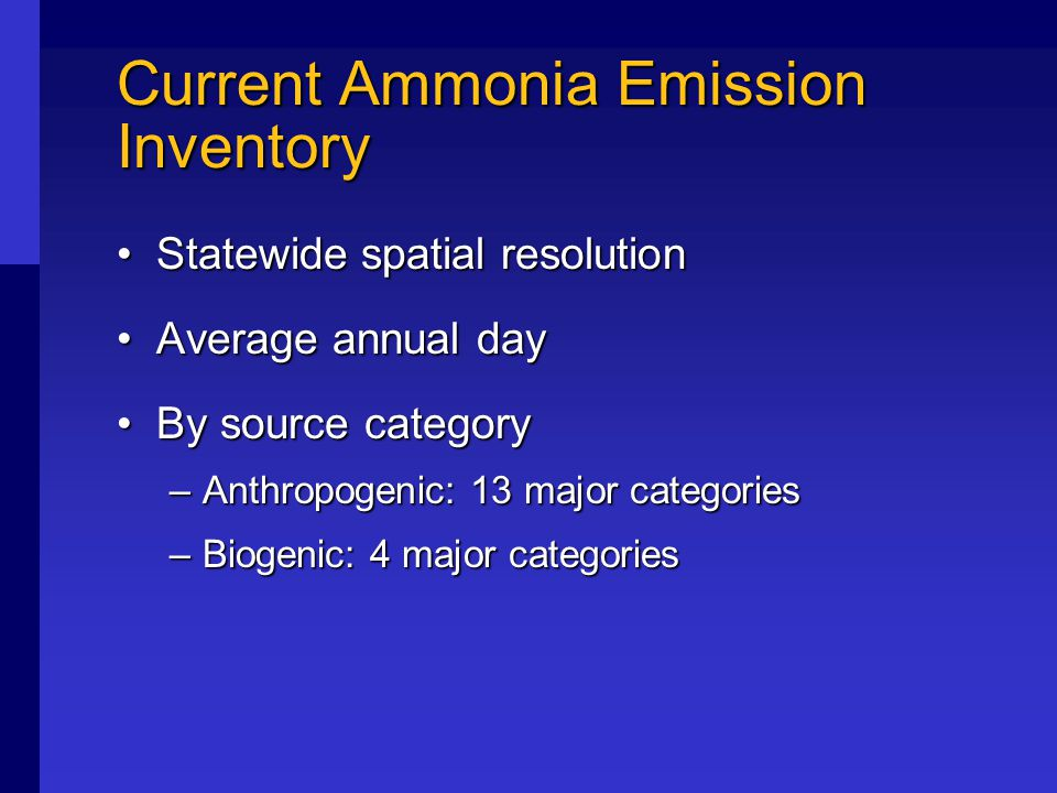 Current Ammonia Emission Inventory Statewide spatial resolutionStatewide spatial resolution Average annual dayAverage annual day By source categoryBy source category –Anthropogenic: 13 major categories –Biogenic: 4 major categories