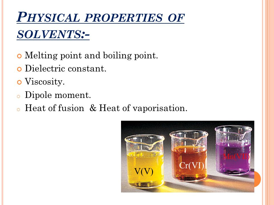 P HYSICAL PROPERTIES OF SOLVENTS :- Melting point and boiling point. Dielectric constant. Viscosity. o Dipole moment. o Heat of fusion & Heat of vapor