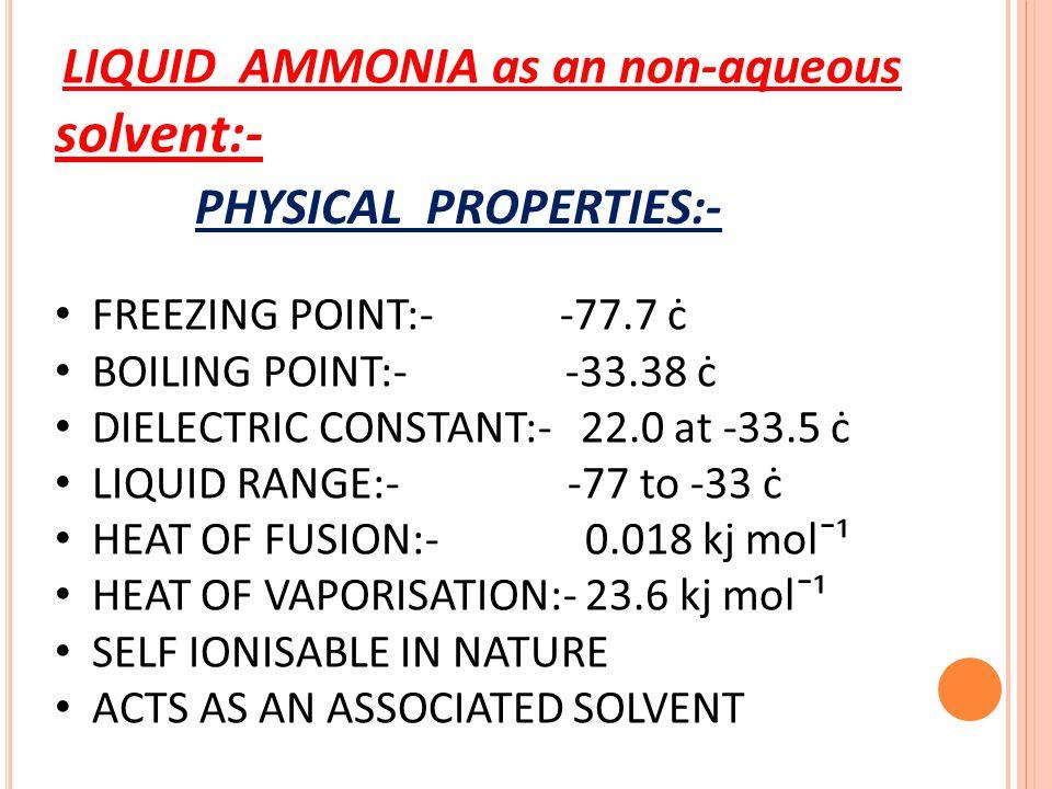 LIQUID AMMONIA as an non-aqueous solvent:- FREEZING POINT:- -77.7 ċ BOILING POINT:- -33.38 ċ DIELECTRIC CONSTANT:- 22.0 at -33.5 ċ LIQUID RANGE:- -77