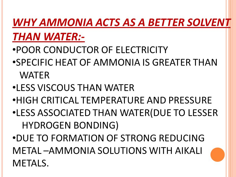 WHY AMMONIA ACTS AS A BETTER SOLVENT THAN WATER:- POOR CONDUCTOR OF ELECTRICITY SPECIFIC HEAT OF AMMONIA IS GREATER THAN WATER LESS VISCOUS THAN WATER