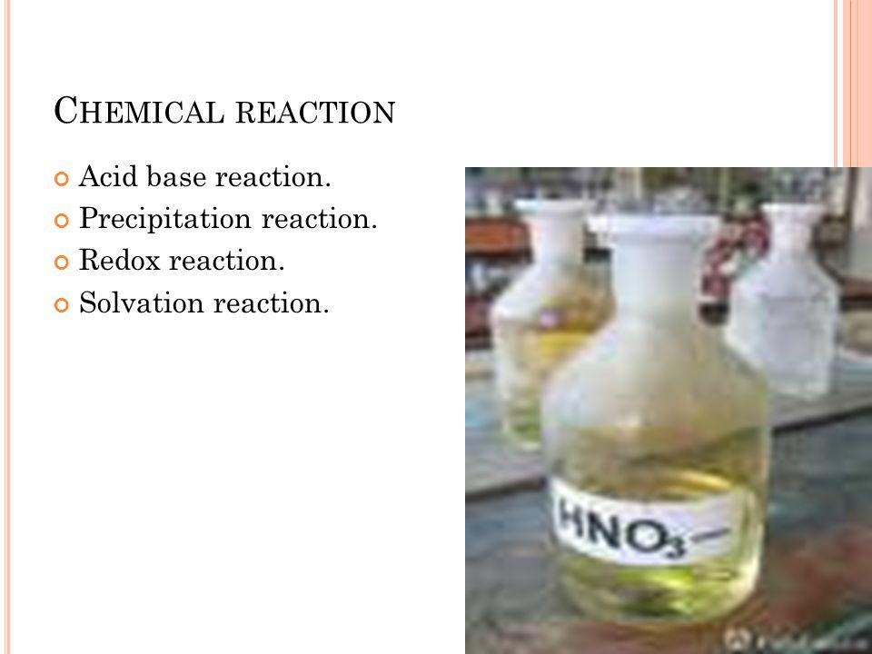C HEMICAL REACTION Acid base reaction. Precipitation reaction. Redox reaction. Solvation reaction.
