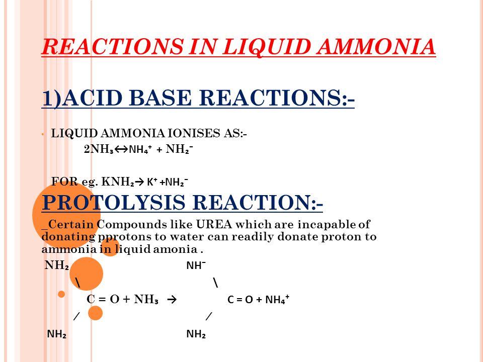 REACTIONS IN LIQUID AMMONIA 1)ACID BASE REACTIONS:- LIQUID AMMONIA IONISES AS:- 2NH ₃↔NH₄⁺ + NH ₂⁻ FOR eg. KNH ₂→ K⁺ +NH₂⁻ PROTOLYSIS REACTION:- Certa
